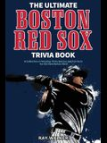 The Ultimate Boston Red Sox Trivia Book: A Collection of Amazing Trivia Quizzes and Fun Facts for Die-Hard BoSox Fans!