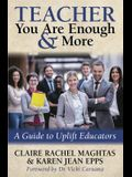 Teacher You Are Enough and More: A Guide to Uplift Educators