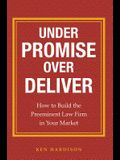 Under Promise Over Deliver: How to Build the Preeminent Law Firm in Your Market