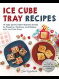 Ice Cube Tray Recipes: 75 Easy and Creative Kitchen Hacks for Freezing, Cooking, and Baking with Ice Cube Trays