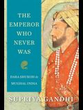 The Emperor Who Never Was: Dara Shukoh in Mughal India
