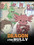Dragon and The Bully: Teach Your Dragon How To Deal With The Bully. A Cute Children Story To Teach Kids About Dealing with Bullying in Schoo