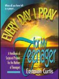 Everyday I Pray For My Teenager: When all you have left is prayer...A handbook of scriptural prayers for the mothers of teenagers