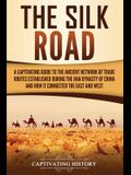 The Silk Road: A Captivating Guide to the Ancient Network of Trade Routes Established during the Han Dynasty of China and How It Conn
