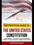 The Practical Guide to the United States Constitution: A Historically Accurate and Entertaining Owners' Manual For the Founding Documents