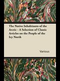 The Native Inhabitants of the Arctic - A Selection of Classic Articles on the People of the Icy North