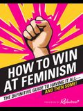 How to Win at Feminism: The Definitive Guide to Having It All--And Then Some!