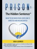 Prison: The Hidden Sentence(TM) WHAT TO DO WHEN YOUR LOVED ONE IS ARRESTED AND INCARCERATED