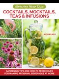 Growing Your Own Cocktails, Mocktails, Teas & Infusions: Gardening Tips and How-To Techniques for Making Artisanal Beverages at Home