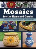 Mosaics for the Home and Garden: Creative Guide, Original Projects and instructions