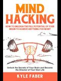 Mind Hacking: How to Unleash the Full Potential of Your Brain to Achieve Anything You Want: Unlock the Secrets of Your Brain and Bec