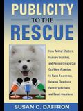 Publicity to the Rescue: How to Get More Attention for Your Animal Shelter, Humane Society or Rescue Group to Raise Awareness, Increase Donatio