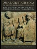Ossa Latinitatis Sola: The Mere Bones of Latin According to the Thought and System of Reginald
