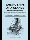 Sailing Ships at a Glance - A Pictorial Record of the Evolution of the Sailing Ship from the Earliest Times Until To-Day