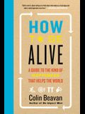 How to Be Alive: A Guide to the Kind of Happiness That Helps the World