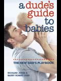 A Dude's Guide to Babies: The New Dad's Playbook