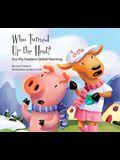 Who Turned Up the Heat?: Eco-Pig Explains Global Warming: Eco-Pig Explains Global Warming