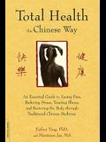 Total Health the Chinese Way: An Essential Guide to Easing Pain, Reducing Stress, Treating Illness, and Restoring the Body Through Traditional Chine