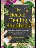 The Herbal Healing Handbook: How to Use Plants, Essential Oils and Aromatherapy as Natural Remedies (Herbal Remedies)