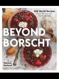 Beyond Borscht: Old-World Recipes from Eastern Europe: Ukraine, Russia, Poland & More