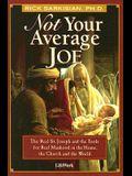 Not Your Average Joe: The Real St. Joseph and the Tools for Real Manhood in the Home, the Church and the World