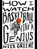 How to Watch Basketball Like a Genius: What Game Designers, Economists, Ballet Choreographers, and Theoretical Astrophysicists Reveal about the Greate