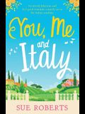 You, Me and Italy: An Utterly Hilarious and Feel-Good Romantic Comedy Set in the Italian Sunshine
