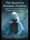 The Sacred in Fantastic Fandom: Essays on the Intersection of Religion and Pop Culture
