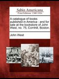 A Catalogue of Books Published in America: And for Sale at the Bookstore of John West, No. 75, Cornhill, Boston.