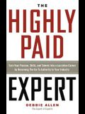 Highly Paid Expert: Turn Your Passion, Skills, and Talents Into a Lucrative Career by Becoming the Go-To Authority in Your Industry