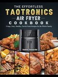 The Effortless TaoTronics Air Fryer Cookbook: Crispy, Easy, Healthy, Fast & Fresh Recipes for the Whole Family