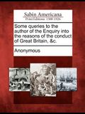 Some Queries to the Author of the Enquiry Into the Reasons of the Conduct of Great Britain, &c.