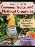 Learn to Carve Gnomes, Trolls, and Mythical Creatures: 15 Simple Step-By-Step Projects
