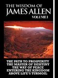 The Wisdom of James Allen I: Including The Path To Prosperity, The Master Of Desitiny, The Way Of Peace Entering The Kingdom and Above Life's Turmo