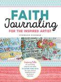Faith Journaling for the Inspired Artist: Inspiring Bible Art Journaling Projects and Ideas to Affirm Your Faith Through Creative Expression and Medit
