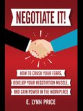 Negotiate It]: How to Crush Your Fears, Develop Your Negotiation Muscle, and Gain Power in the Workplace