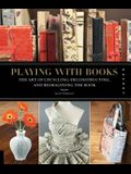 Playing with Books: The Art of Upcycling, Deconstructing, & Reimagining the Book