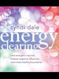 Energy Clearing: Heal Energetic Wounds, Release Negative Influences, and Create Healthy Boundaries