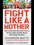 Fight Like a Mother: How a Grassroots Movement Took on the Gun Lobby and Why Women Will Change the World
