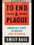 To End a Plague: America's Fight to Defeat AIDS in Africa