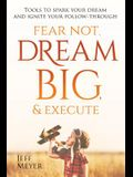 Fear Not, Dream Big, & Execute: Tools to Spark Your Dream And Ignite Your Follow-Through