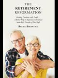 The Retirement Reformation: Finding Freedom with Faith.... a Better Way to Experience the Final (And Best) Decades of Your Life