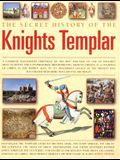 The Secret History of the Knights Templar: A Complete Illustrated Chronicle Of The Rise And Fall Of One Of History's Most Secretive And Conspiratorial ... To Their Mysterious Legacy In The Present Day
