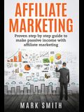 Affiliate Marketing: Proven Step By Step Guide To Make Passive Income With Affiliate Marketing