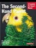 The Second-Hand Parrot: Everything about Adoption, Housing, Feeding, Health Care, Grooming, and Socialization