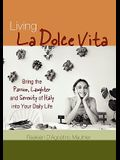 Living La Dolce Vita: Bring the Passion, Laughter, and Serenity of Italy Into Your Daily Life
