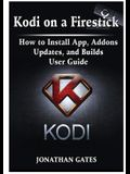 Kodi on a Firestick How to Install App, Addons, Updates, and Builds User Guide