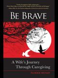 Be Brave: A Wife's Journey Through Caregiving