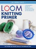 Loom Knitting Primer: A Beginner's Guide to Knitting on a Loom with Over 35 Fun Projects