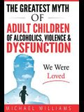 The Greatest Myth Of Adult Children of Alcoholics, Violence, & Dysfunction: We Were Loved